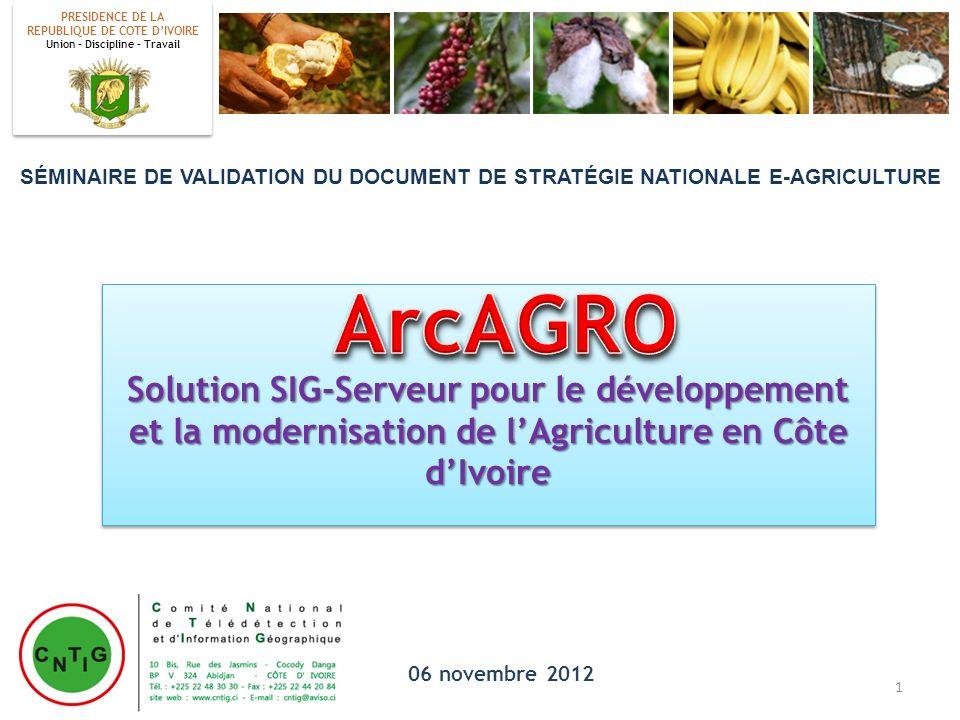 Solution SIG-Serveur pour le développement et la modernisation de lAgriculture en Côte dIvoire 06 novembre 2012 PRESIDENCE DE LA REPUBLIQUE DE COTE DI