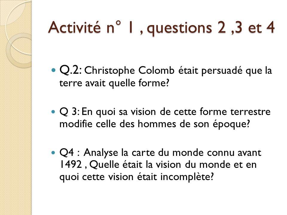 Activité n° 1, questions 2,3 et 4 Q.2: Christophe Colomb était persuadé que la terre avait quelle forme? Q 3: En quoi sa vision de cette forme terrest