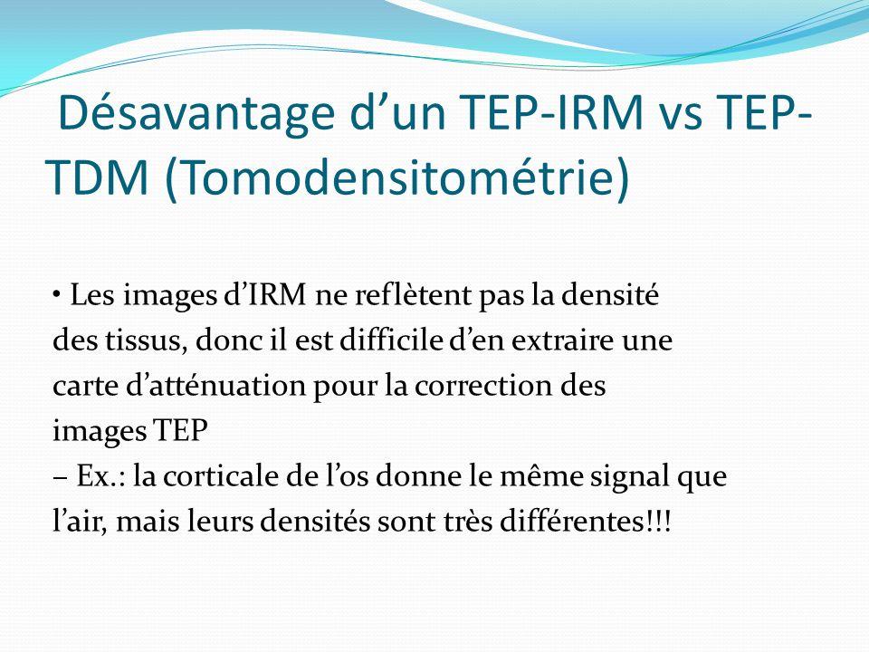 Désavantage dun TEP-IRM vs TEP- TDM (Tomodensitométrie) Les images dIRM ne reflètent pas la densité des tissus, donc il est difficile den extraire une