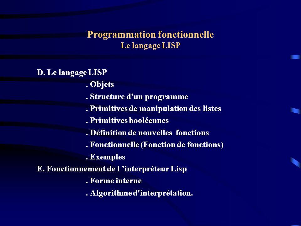 Programmation fonctionnelle Le langage LISP Exemple 5 : fonctionnelle Construire une fonction g qui retourne la valeur d une fonction f à deux arguments, appliquée aux élément d une liste X = (x1 x2 xn) de la manière suivante : g(f, x) = f(x1, f(x2, f(x3,.....,f(xn-1, xn))))