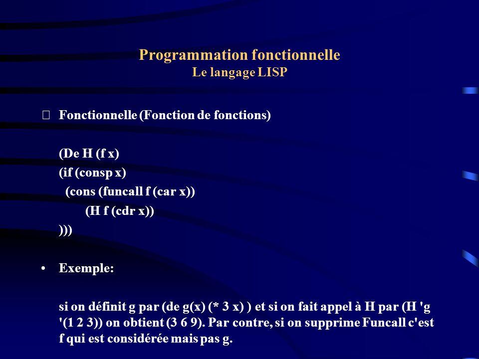 Programmation fonctionnelle Le langage LISP Fonctionnelle (Fonction de fonctions) (De H (f x) (if (consp x) (cons (funcall f (car x)) (H f (cdr x)) )