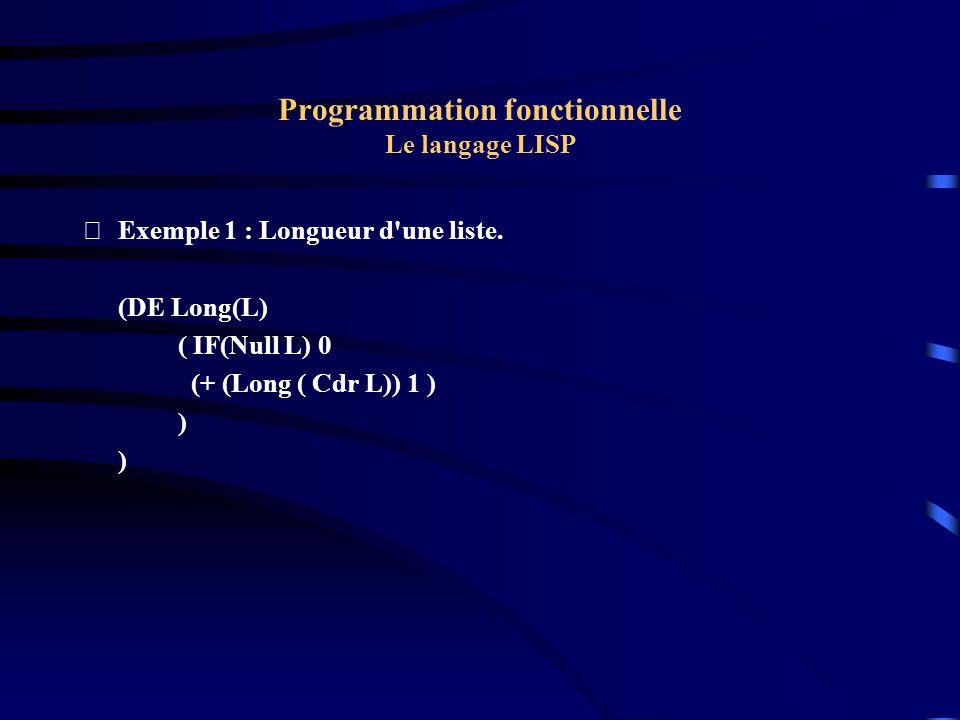 Programmation fonctionnelle Le langage LISP Exemple 1 : Longueur d'une liste. (DE Long(L) ( IF(Null L) 0 (+ (Long ( Cdr L)) 1 ) )