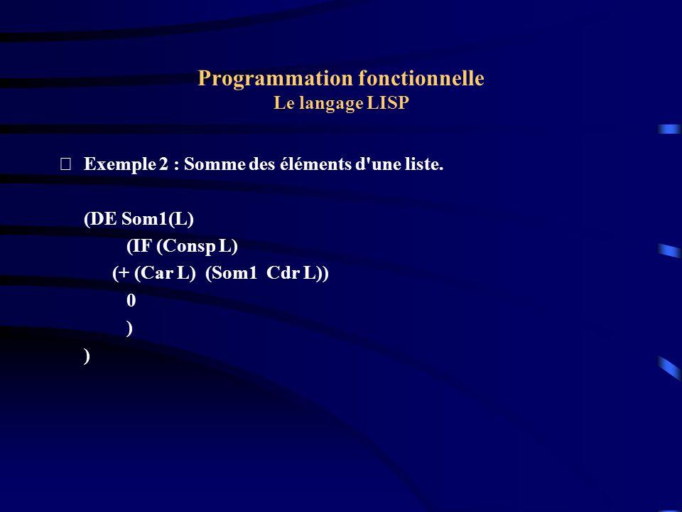 Programmation fonctionnelle Le langage LISP Exemple 2 : Somme des éléments d'une liste. (DE Som1(L) (IF (Consp L) (+ (Car L) (Som1 Cdr L)) 0 )