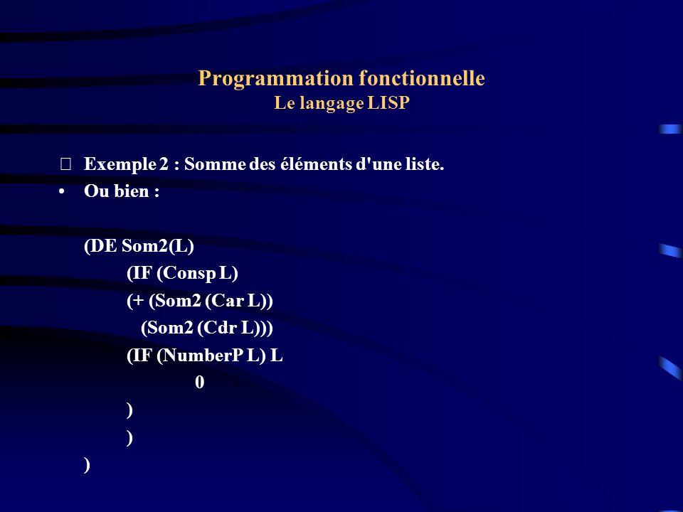 Programmation fonctionnelle Le langage LISP Exemple 2 : Somme des éléments d'une liste. Ou bien : (DE Som2(L) (IF (Consp L) (+ (Som2 (Car L)) (Som2 (