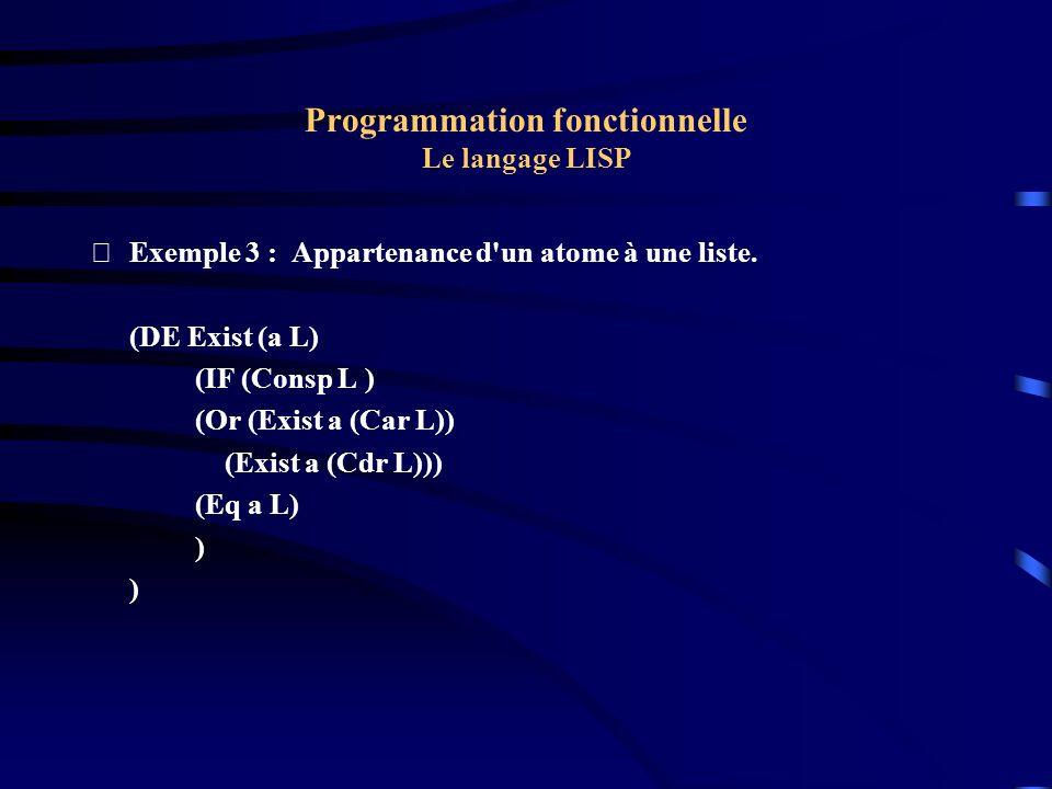 Programmation fonctionnelle Le langage LISP Exemple 3 : Appartenance d'un atome à une liste. (DE Exist (a L) (IF (Consp L ) (Or (Exist a (Car L)) (Ex