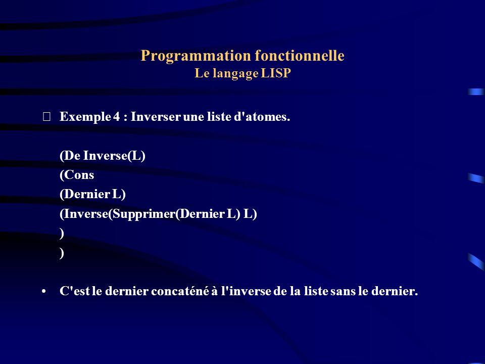 Programmation fonctionnelle Le langage LISP Exemple 4 : Inverser une liste d'atomes. (De Inverse(L) (Cons (Dernier L) (Inverse(Supprimer(Dernier L) L