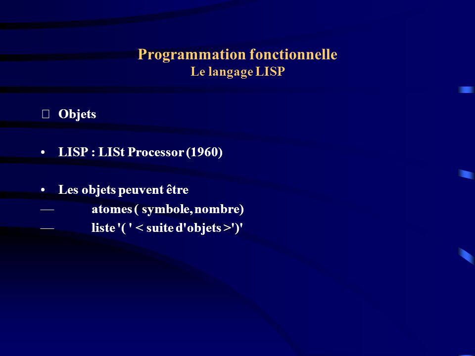 Programmation fonctionnelle Fonctionnement de l interpréteur LISP Algorithme d interprétation : sinon dépiler (Fct, num) Si num = 1 dépiler (atome) ; Appliquer sinon si num = 2 depiler(v1) ; depiler(v2) ; Appliquer sinon depiler (v1); depiler(v2); depiler(v3); appliquer fsi