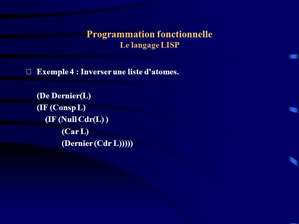 Programmation fonctionnelle Le langage LISP Exemple 4 : Inverser une liste d'atomes. (De Dernier(L) (IF (Consp L) (IF (Null Cdr(L) ) (Car L) (Dernier