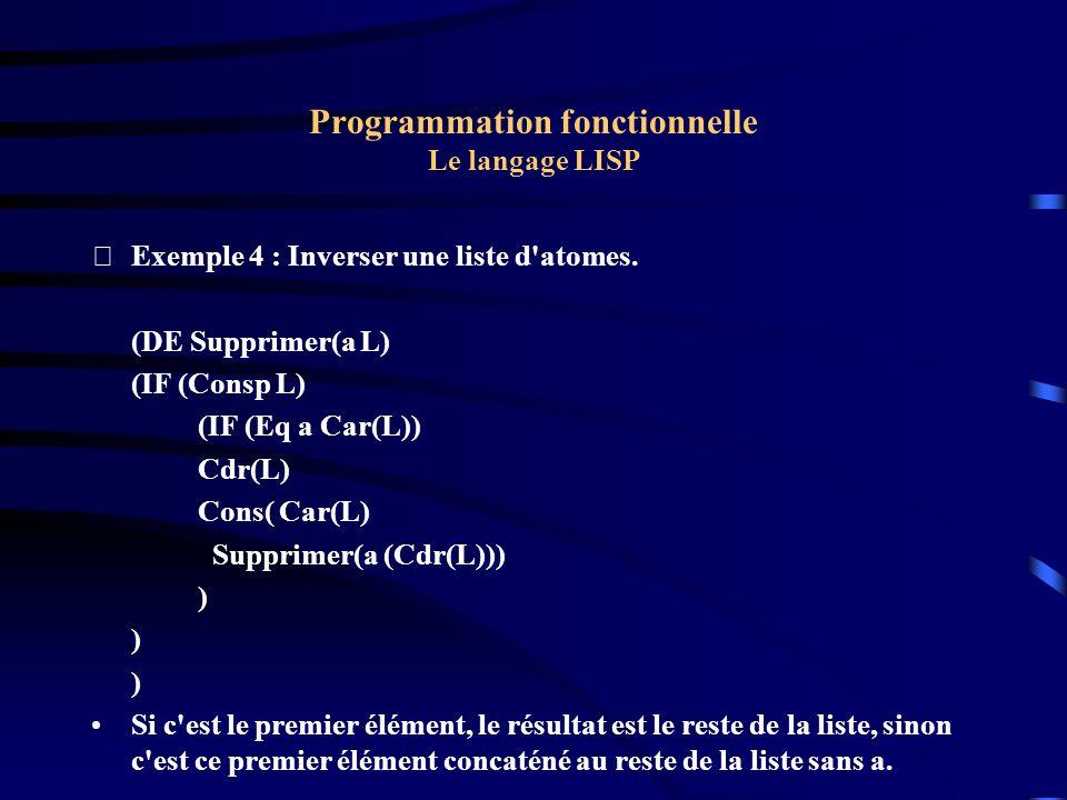 Programmation fonctionnelle Le langage LISP Exemple 4 : Inverser une liste d'atomes. (DE Supprimer(a L) (IF (Consp L) (IF (Eq a Car(L)) Cdr(L) Cons(