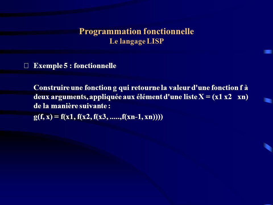 Programmation fonctionnelle Le langage LISP Exemple 5 : fonctionnelle Construire une fonction g qui retourne la valeur d'une fonction f à deux argume