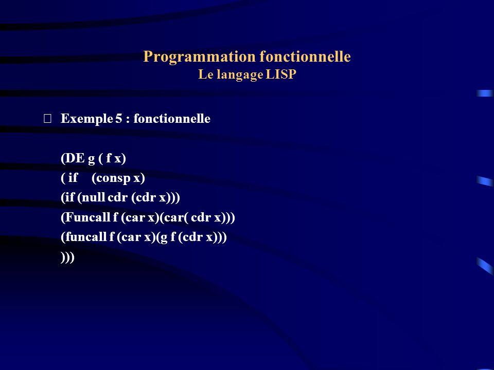 Programmation fonctionnelle Le langage LISP Exemple 5 : fonctionnelle (DE g ( f x) ( if(consp x) (if (null cdr (cdr x))) (Funcall f (car x)(car( cdr