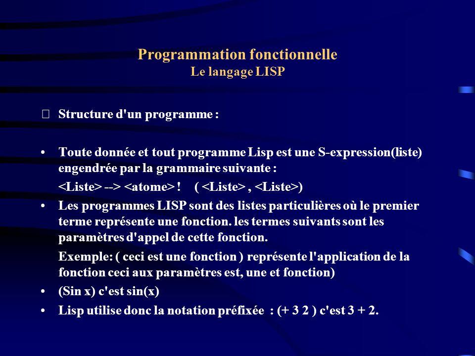 Programmation fonctionnelle Le langage LISP Fonctionnelle (Fonction de fonctions) (De H (f x) (if (consp x) (cons (funcall f (car x)) (H f (cdr x)) ))) Exemple: si on définit g par (de g(x) (* 3 x) ) et si on fait appel à H par (H g (1 2 3)) on obtient (3 6 9).