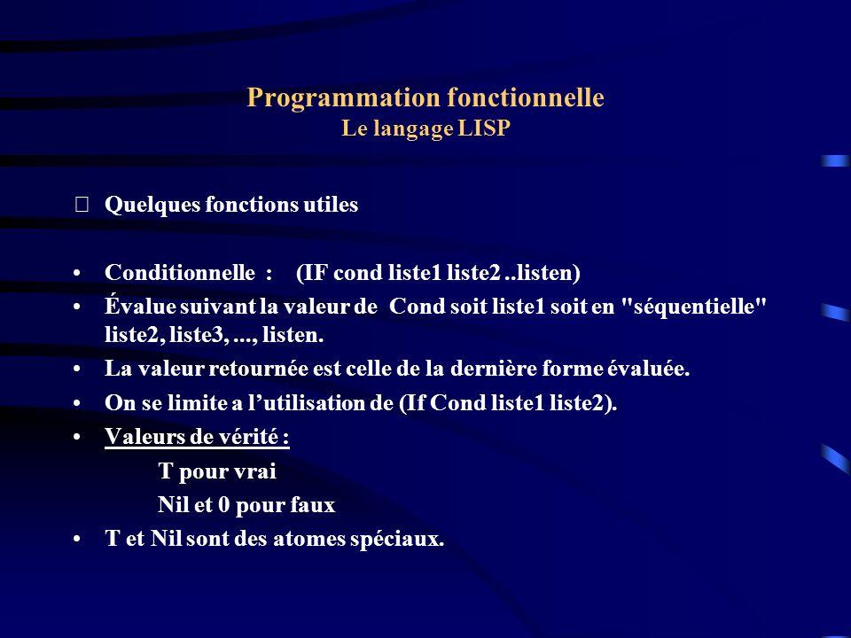Programmation fonctionnelle Le langage LISP Quelques fonctions utiles Conditionnelle : (IF cond liste1 liste2..listen) Évalue suivant la valeur de Co