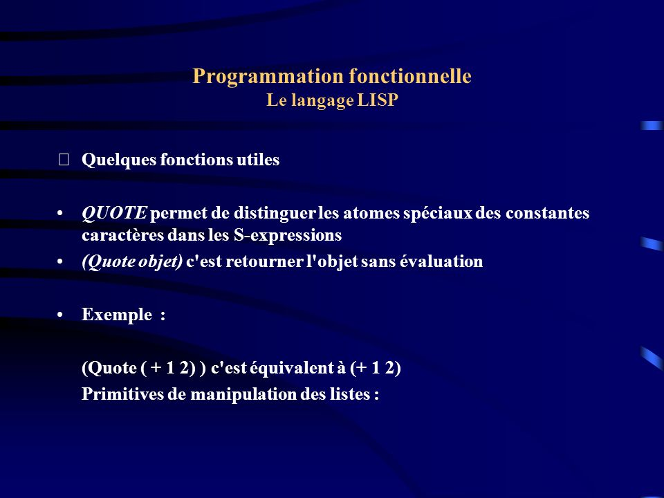 Programmation fonctionnelle Le langage LISP Quelques fonctions utiles QUOTE permet de distinguer les atomes spéciaux des constantes caractères dans l