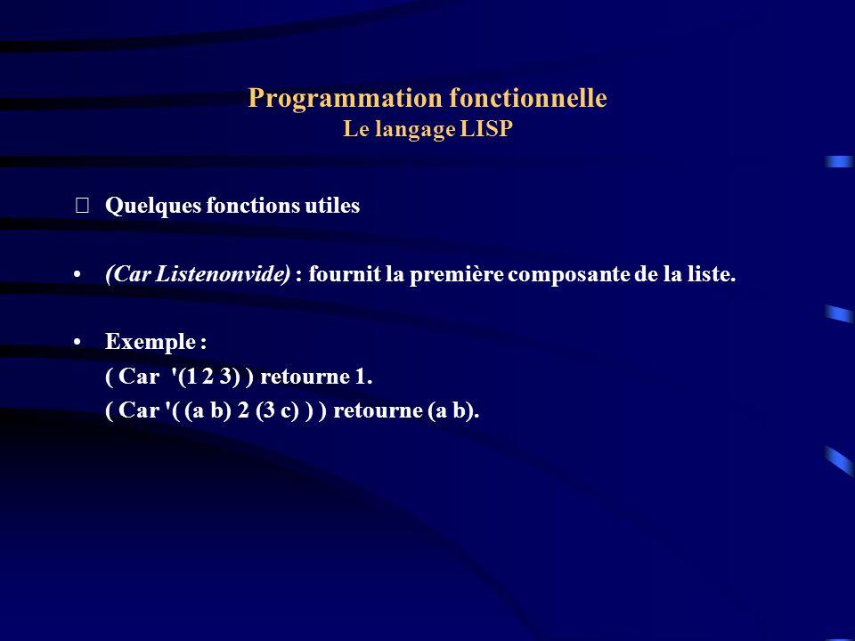 Programmation fonctionnelle Le langage LISP Quelques fonctions utiles (Car Listenonvide) : fournit la première composante de la liste. Exemple : ( Ca
