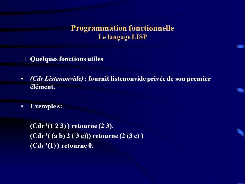 Programmation fonctionnelle Le langage LISP Quelques fonctions utiles (Cons objet1 Liste) : retourne une liste dont le premier terme est son premier argument (objet1) et les termes suivants sont ceux du second argument.