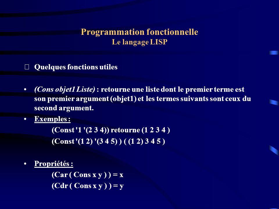 Programmation fonctionnelle Le langage LISP Quelques fonctions utiles (Cons objet1 Liste) : retourne une liste dont le premier terme est son premier