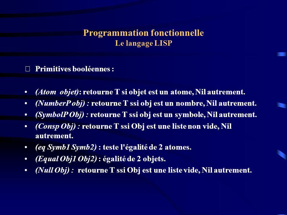 Programmation fonctionnelle Le langage LISP Primitives booléennes : (Atom objet): retourne T si objet est un atome, Nil autrement. (NumberP obj) : re