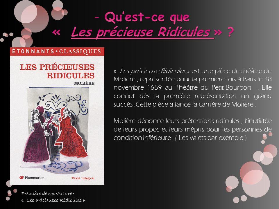 « Les précieuse Ridicules » est une pièce de théâtre de Molière, représentée pour la première fois à Paris le 18 novembre 1659 au Théâtre du Petit-Bou