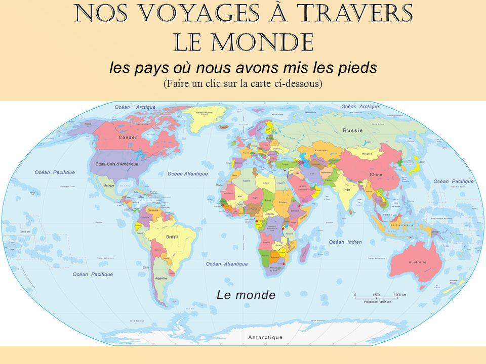 Nos voyages à travers le monde Nos voyages à travers le monde les pays où nous avons mis les pieds (Faire un clic sur la carte ci-dessous)