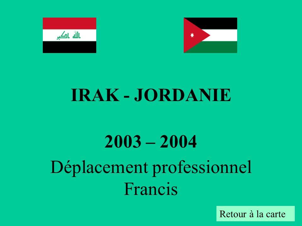 IRAK - JORDANIE 2003 – 2004 Déplacement professionnel Francis Retour à la carte