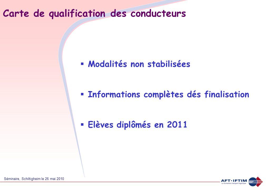Séminaire, Schiltigheim le 26 mai 2010 Carte de qualification des conducteurs Modalités non stabilisées Informations complètes dés finalisation Elèves diplômés en 2011