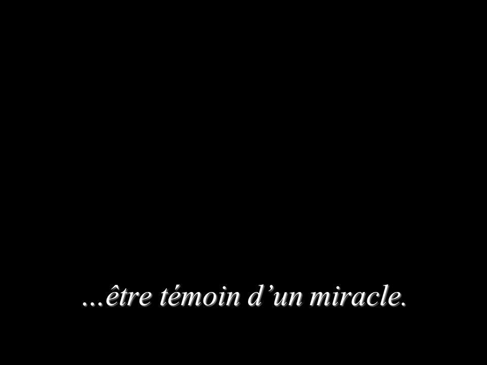 …être témoin dun miracle.