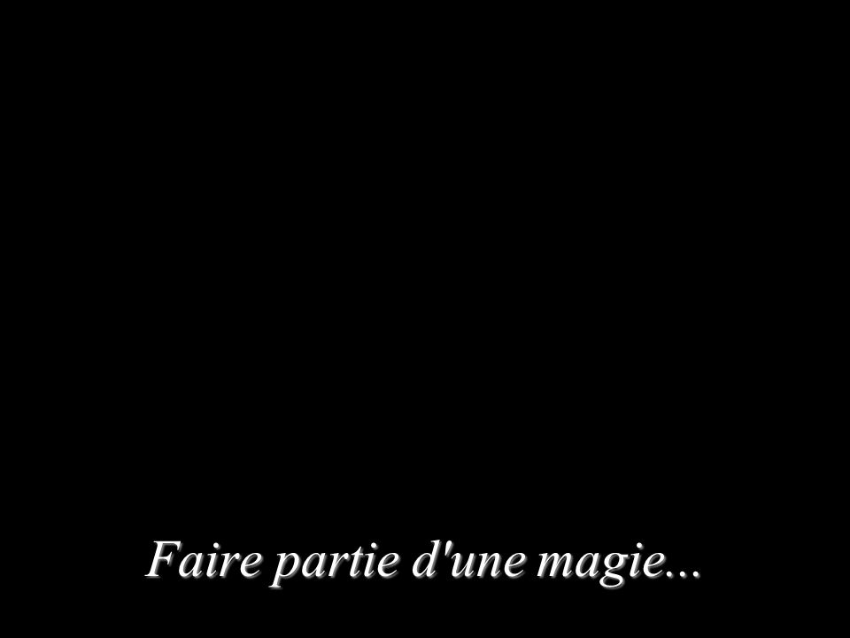 Faire partie d'une magie...