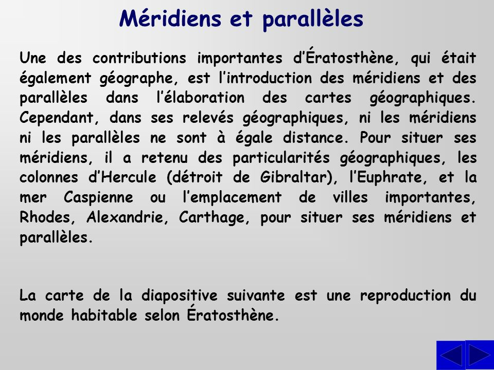 Une des contributions importantes dÉratosthène, qui était également géographe, est lintroduction des méridiens et des parallèles dans lélaboration des