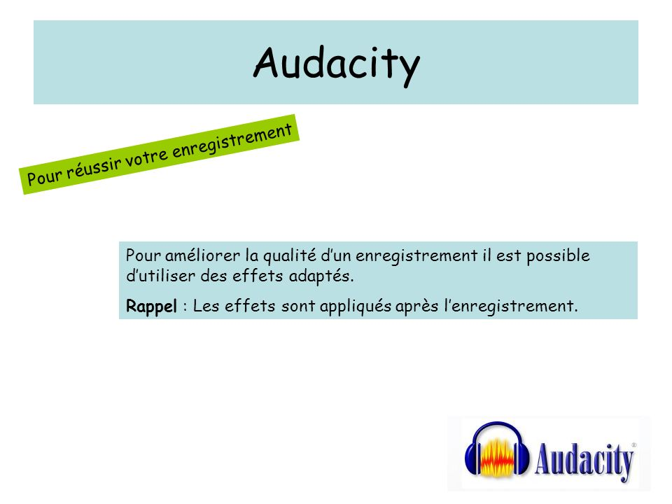 Audacity Pour réussir votre enregistrement Pour améliorer la qualité dun enregistrement il est possible dutiliser des effets adaptés.