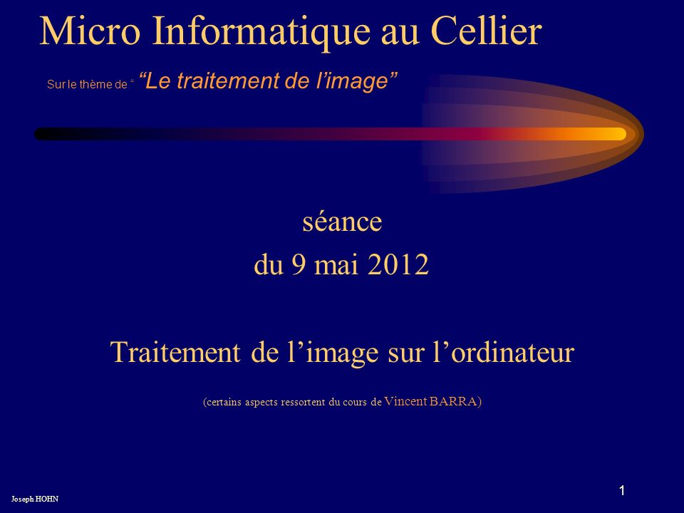 1 séance du 9 mai 2012 Traitement de limage sur lordinateur (certains aspects ressortent du cours de Vincent BARRA) Micro Informatique au Cellier Joseph HOHN Sur le thème de Le traitement de limage