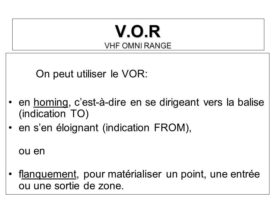 V.O.R VHF OMNI RANGE On peut utiliser le VOR: en homing, cest-à-dire en se dirigeant vers la balise (indication TO) en sen éloignant (indication FROM)