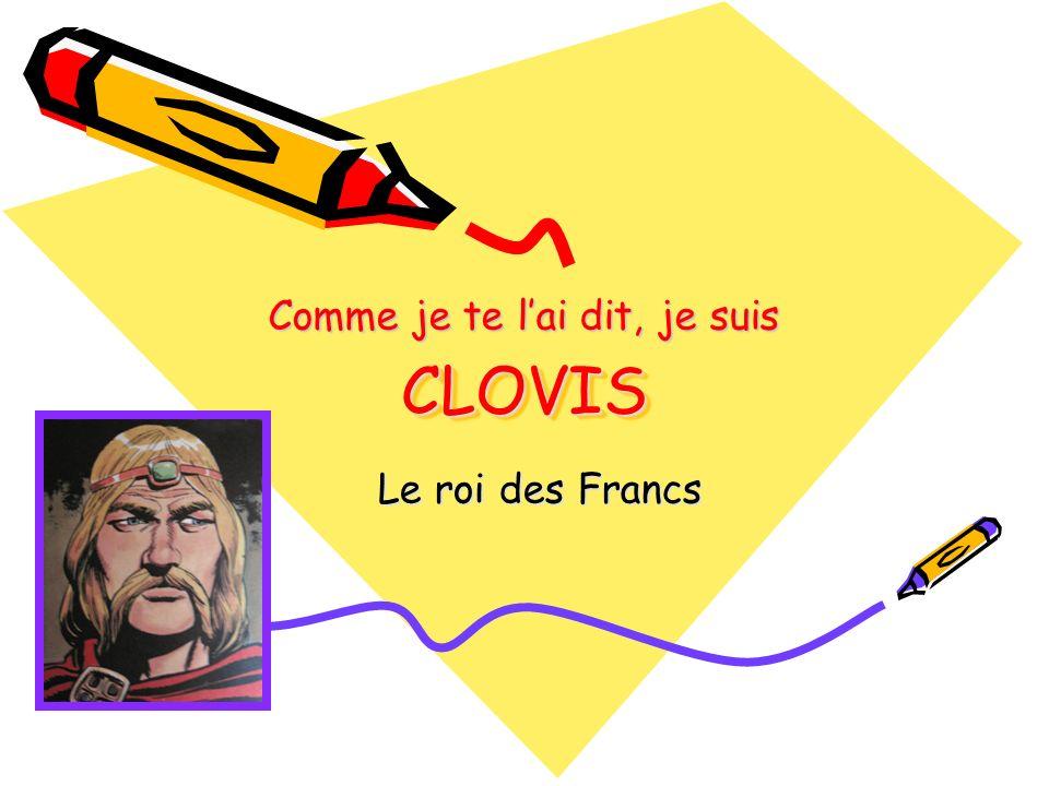 CLOVISCLOVIS Le roi des Francs Comme je te lai dit, je suis