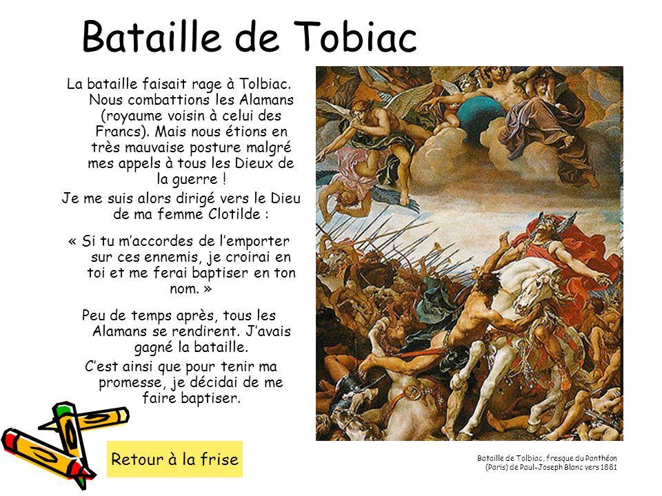 Bataille de Tobiac La bataille faisait rage à Tolbiac. Nous combattions les Alamans (royaume voisin à celui des Francs). Mais nous étions en très mauv