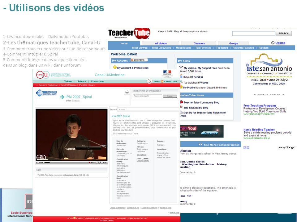 Atelier 7 : Spiral et le web2 Christophe BATIER 1-Les incontournables Dailymotion Youtube, 2-Les th é matiques Teachertube, Canal-U 3-Comment trouver une vid é os sur l un de ces serveurs 4-Comment l int é grer à Spiral 5-Comment l int é grer dans un questionnaire, dans un blog, dans un wiki, dans un forum - Utilisons des vidéos