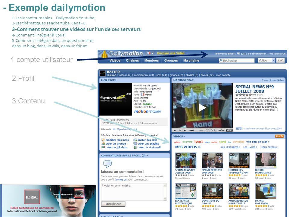 1 compte utilisateur 2 Profil 3 Contenu 1-Les incontournables Dailymotion Youtube, 2-Les thématiques Teachertube, Canal-U 3-Comment trouver une vidéos sur lun de ces serveurs 4-Comment l int é grer à Spiral 5-Comment l int é grer dans un questionnaire, dans un blog, dans un wiki, dans un forum - Exemple dailymotion