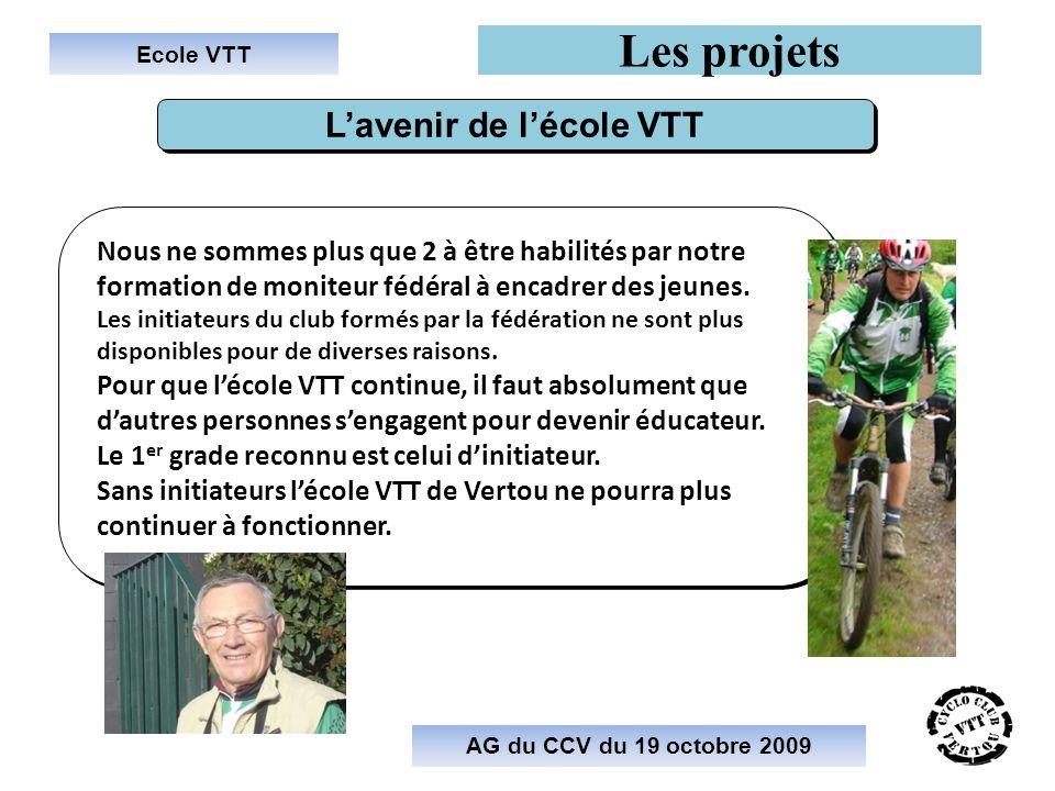 Ecole VTT Les projets AG du CCV du 19 octobre 2009 Lavenir de lécole VTT Nous ne sommes plus que 2 à être habilités par notre formation de moniteur fédéral à encadrer des jeunes.