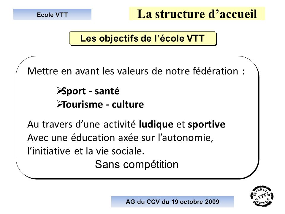 Ecole VTT La structure daccueil Mettre en avant les valeurs de notre fédération : Sport - santé Tourisme - culture Au travers dune activité ludique et sportive Avec une éducation axée sur lautonomie, linitiative et la vie sociale.