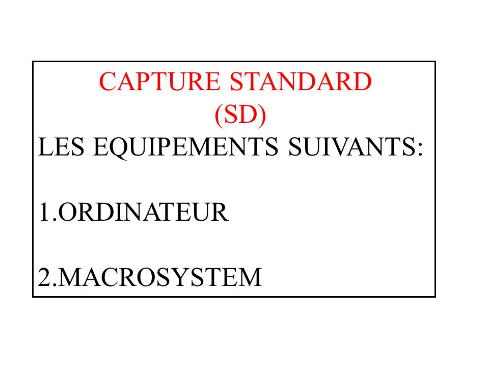 CAPTURE STANDARD (SD) LES EQUIPEMENTS SUIVANTS: 1.ORDINATEUR 2.MACROSYSTEM