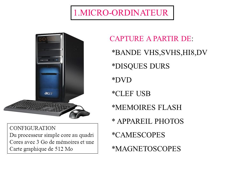 CAPTURE A PARTIR DE: *BANDE VHS,SVHS,HI8,DV *DISQUES DURS *DVD *CLEF USB *MEMOIRES FLASH * APPAREIL PHOTOS *CAMESCOPES *MAGNETOSCOPES 1.MICRO-ORDINATE