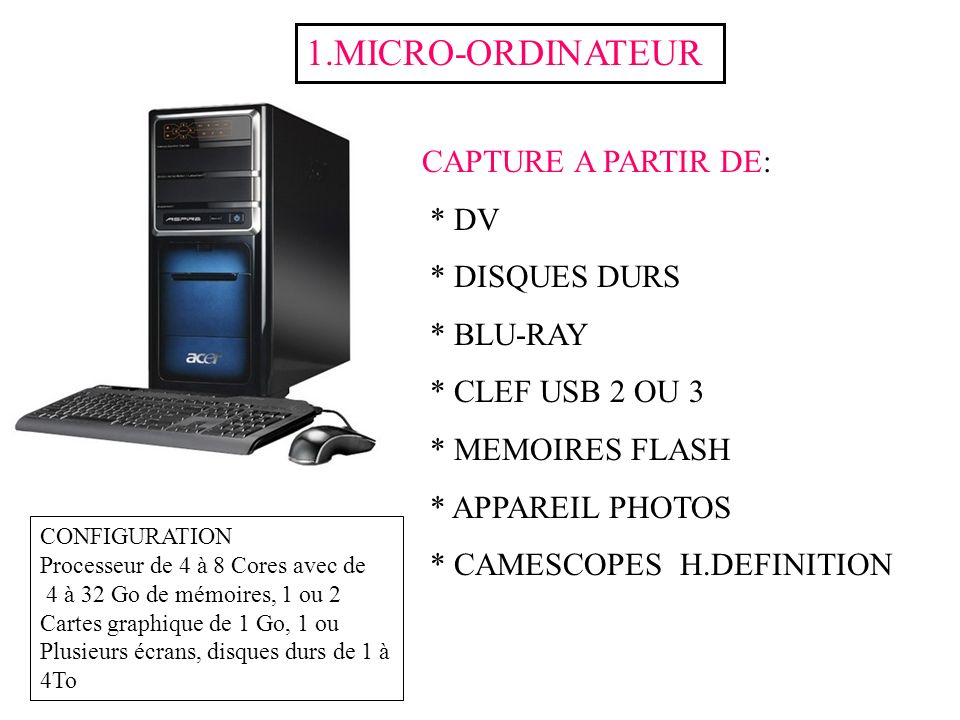CAPTURE A PARTIR DE: * DV * DISQUES DURS * BLU-RAY * CLEF USB 2 OU 3 * MEMOIRES FLASH * APPAREIL PHOTOS * CAMESCOPES H.DEFINITION 1.MICRO-ORDINATEUR C