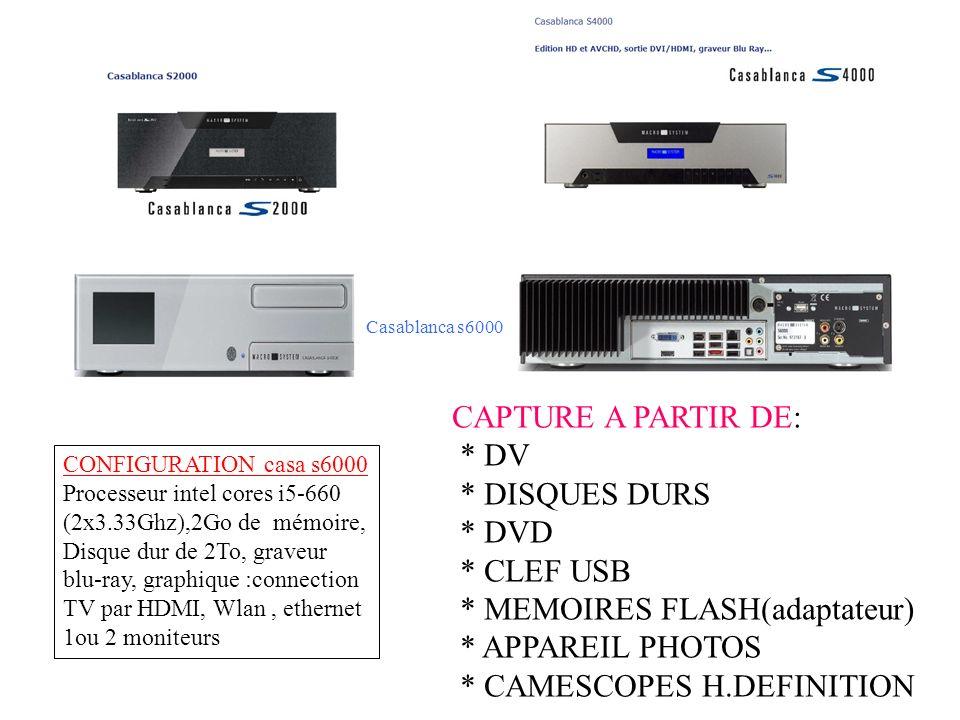 CONFIGURATION casa s6000 Processeur intel cores i5-660 (2x3.33Ghz),2Go de mémoire, Disque dur de 2To, graveur blu-ray, graphique :connection TV par HDMI, Wlan, ethernet 1ou 2 moniteurs CAPTURE A PARTIR DE: * DV * DISQUES DURS * DVD * CLEF USB * MEMOIRES FLASH(adaptateur) * APPAREIL PHOTOS * CAMESCOPES H.DEFINITION Casablanca s6000