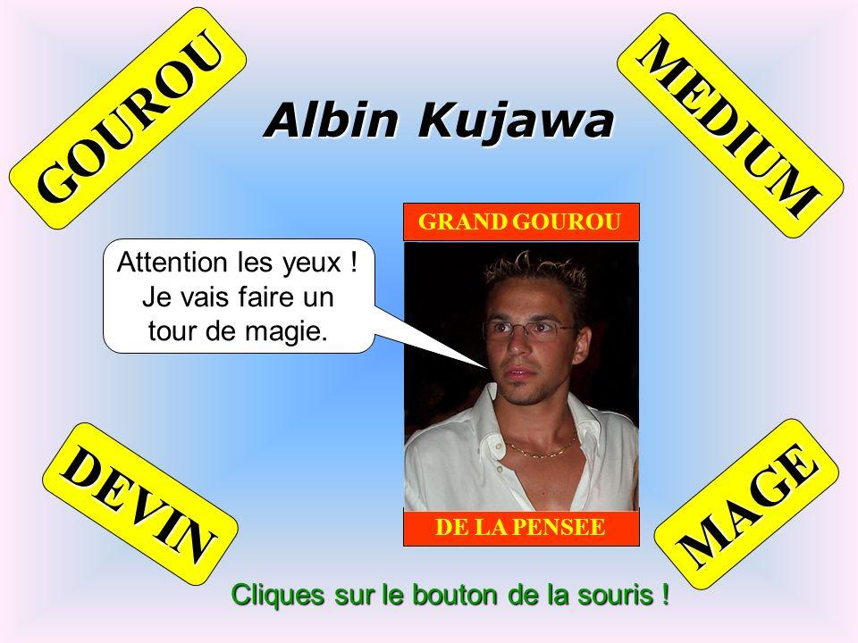 Cliques sur le bouton de la souris ! Albin Kujawa GRAND GOUROU DE LA PENSEE MAGE DEVIN GOUROU MEDIUM Attention les yeux ! Je vais faire un tour de mag