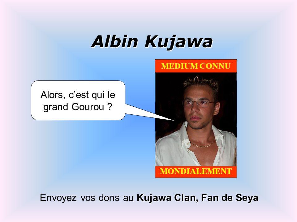 Albin Kujawa Envoyez vos dons au Kujawa Clan, Fan de Seya MEDIUM CONNU MONDIALEMENT Alors, cest qui le grand Gourou ?