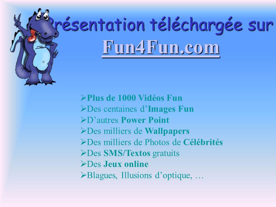 Présentation téléchargée sur Fun4Fun.com Fun4Fun.com Plus de 1000 Vidéos Fun Des centaines dImages Fun Dautres Power Point Des milliers de Wallpapers