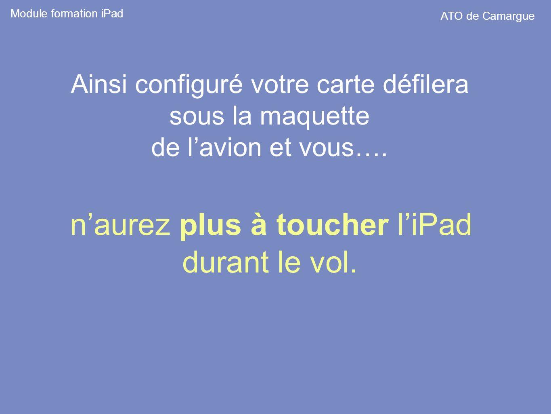 Ainsi configuré votre carte défilera sous la maquette de lavion et vous…. naurez plus à toucher liPad durant le vol. Module formation iPad ATO de Cama