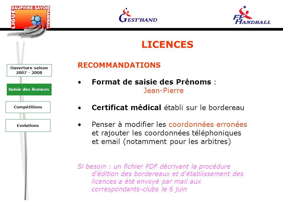 LICENCES RECOMMANDATIONS Format de saisie des Prénoms : Jean-Pierre Certificat médical établi sur le bordereau Penser à modifier les coordonnées erronées et rajouter les coordonnées téléphoniques et email (notamment pour les arbitres) Si besoin : un fichier PDF décrivant la procédure dédition des bordereaux et détablissement des licences a été envoyé par mail aux correspondants-clubs le 6 juin Evolutions Saisie des licences Ouverture saison 2007 - 2008 Compétitions