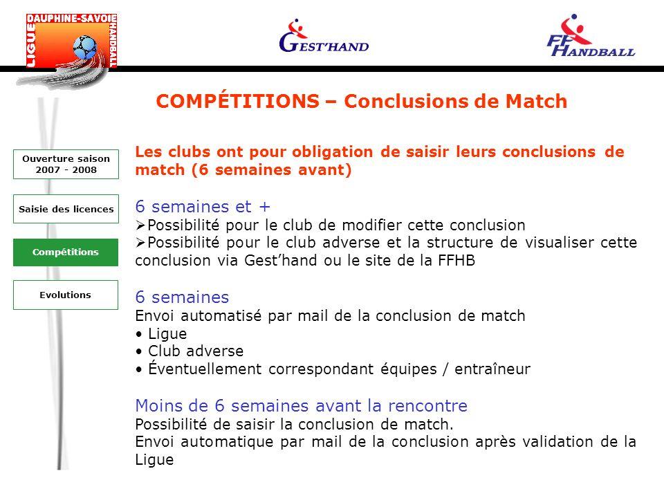 COMPÉTITIONS – Conclusions de Match Toute modification (horaires, lieu…) 6 semaines avant la date de la rencontre doit faire lobjet dune demande de report Saisie des licences Ouverture saison 2007 - 2008 Evolutions Compétitions