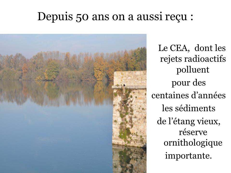 Depuis 50 ans on a aussi reçu : Le CEA, dont les rejets radioactifs polluent pour des centaines dannées les sédiments de létang vieux, réserve ornithologique importante.