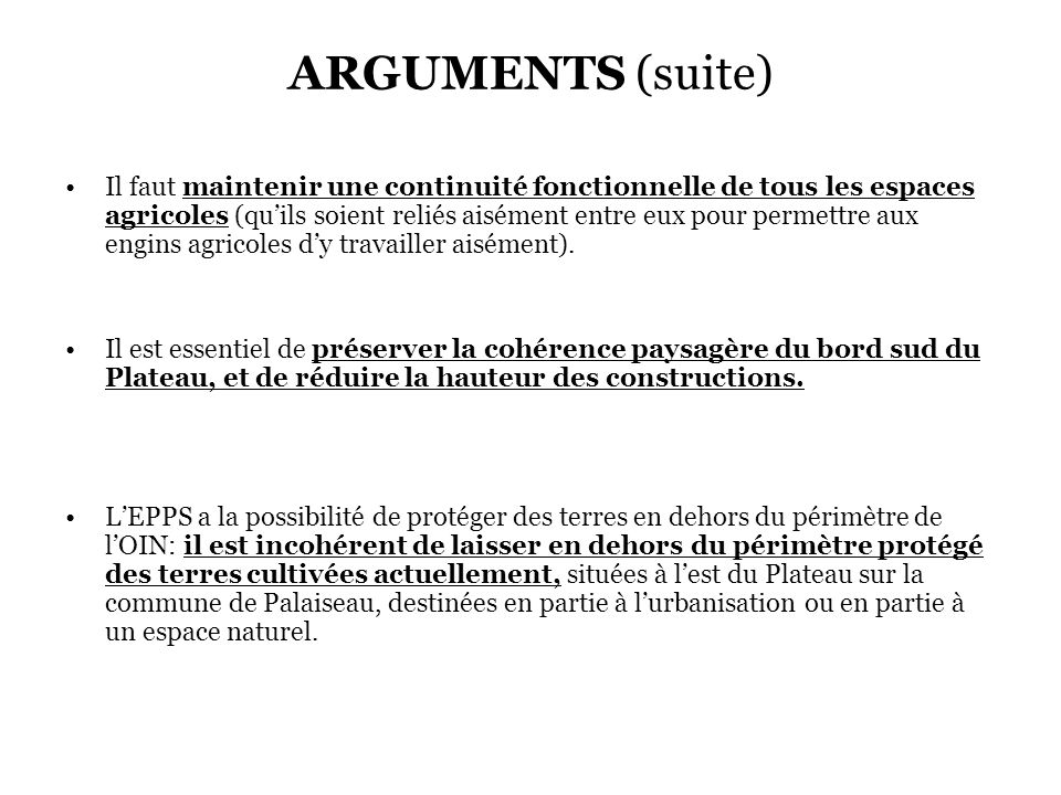 ARGUMENTS (suite) Il faut maintenir une continuité fonctionnelle de tous les espaces agricoles (quils soient reliés aisément entre eux pour permettre aux engins agricoles dy travailler aisément).